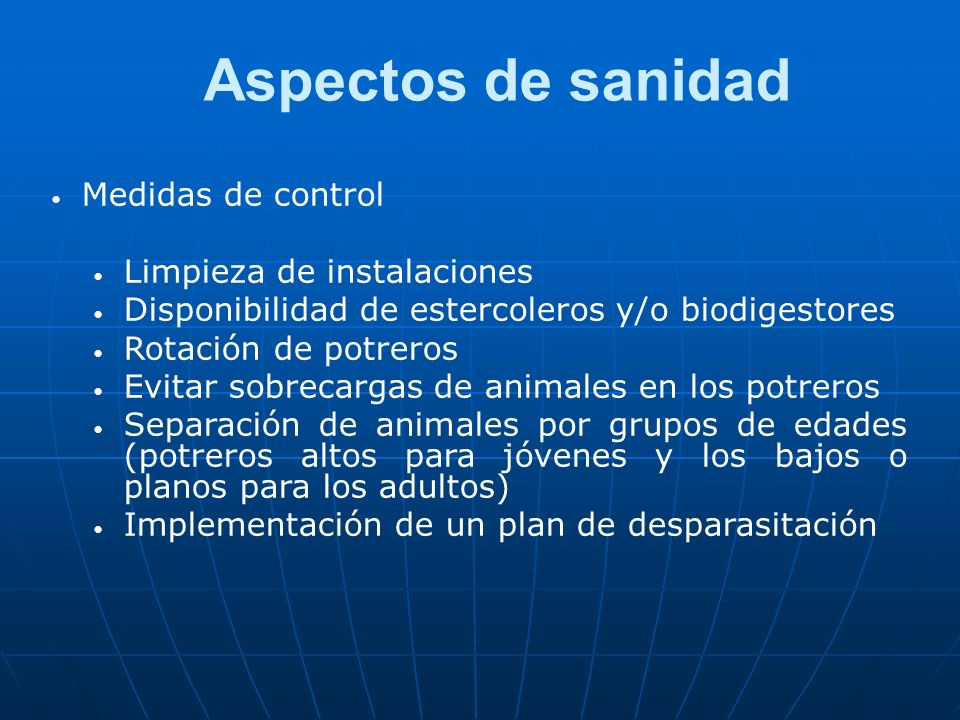Aspectos de sanidad Medidas de control Limpieza de instalaciones Disponibilidad de estercoleros y/o biodigestores Rotación de potreros Evitar sobrecar