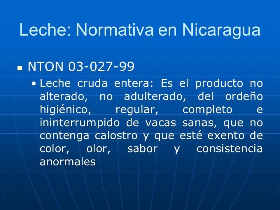 Leche: Normativa en Nicaragua NTON 03-027-99 Leche cruda entera: Es el producto no alterado, no adulterado, del ordeño higiénico, regular, completo e ininterrumpido de vacas sanas, que no contenga calostro y que esté exento de color, olor, sabor y consistencia anormales