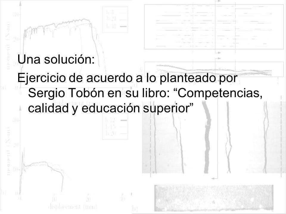 Una solución: Ejercicio de acuerdo a lo planteado por Sergio Tobón en su libro: Competencias, calidad y educación superior