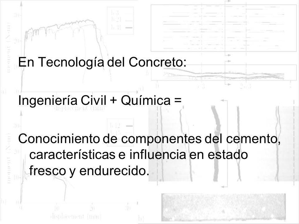 En Tecnología del Concreto: Ingeniería Civil + Química = Conocimiento de componentes del cemento, características e influencia en estado fresco y endu