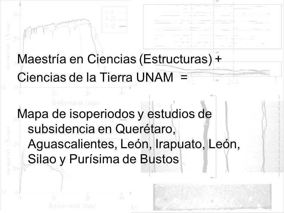Maestría en Ciencias (Estructuras) + Ciencias de la Tierra UNAM = Mapa de isoperiodos y estudios de subsidencia en Querétaro, Aguascalientes, León, Ir