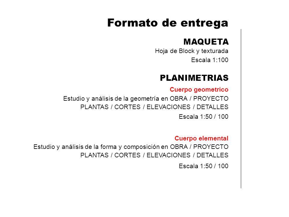 Formato de entrega MAQUETA Hoja de Block y texturada Escala 1:100 PLANIMETRIAS Cuerpo geometrico Escala 1:50 / 100 Estudio y análisis de la geometría