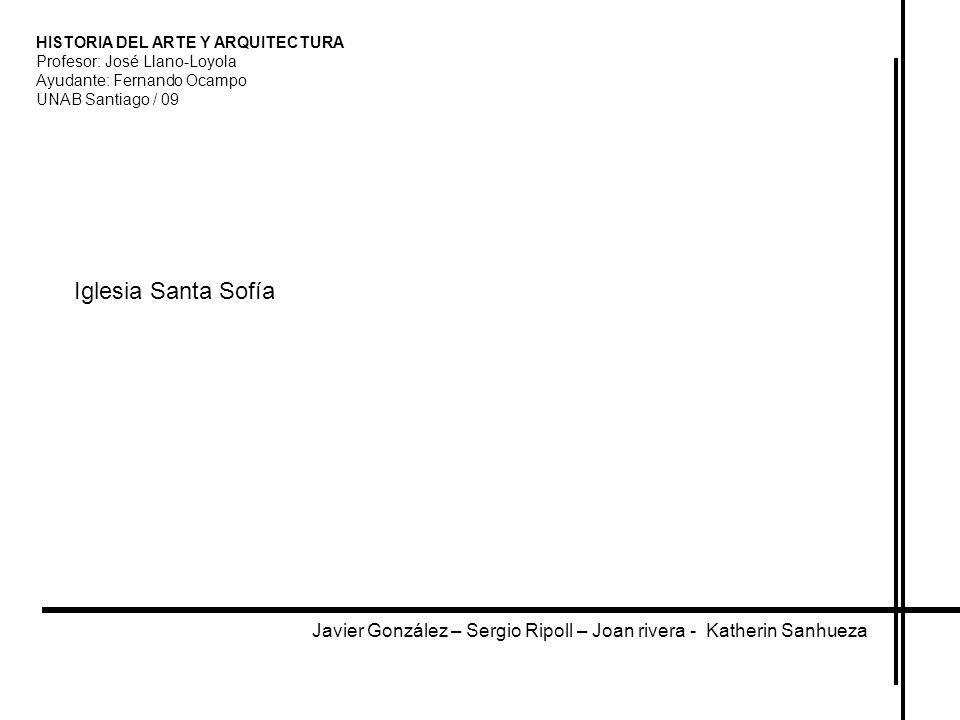 HISTORIA DEL ARTE Y ARQUITECTURA Profesor: José Llano-Loyola Ayudante: Fernando Ocampo UNAB Santiago / 09 Iglesia Santa Sofía Javier González – Sergio