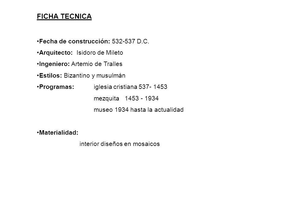 FICHA TECNICA Fecha de construcción: 532-537 D.C. Arquitecto: Isidoro de Mileto Ingeniero: Artemio de Tralles Estilos: Bizantino y musulmán Programas: