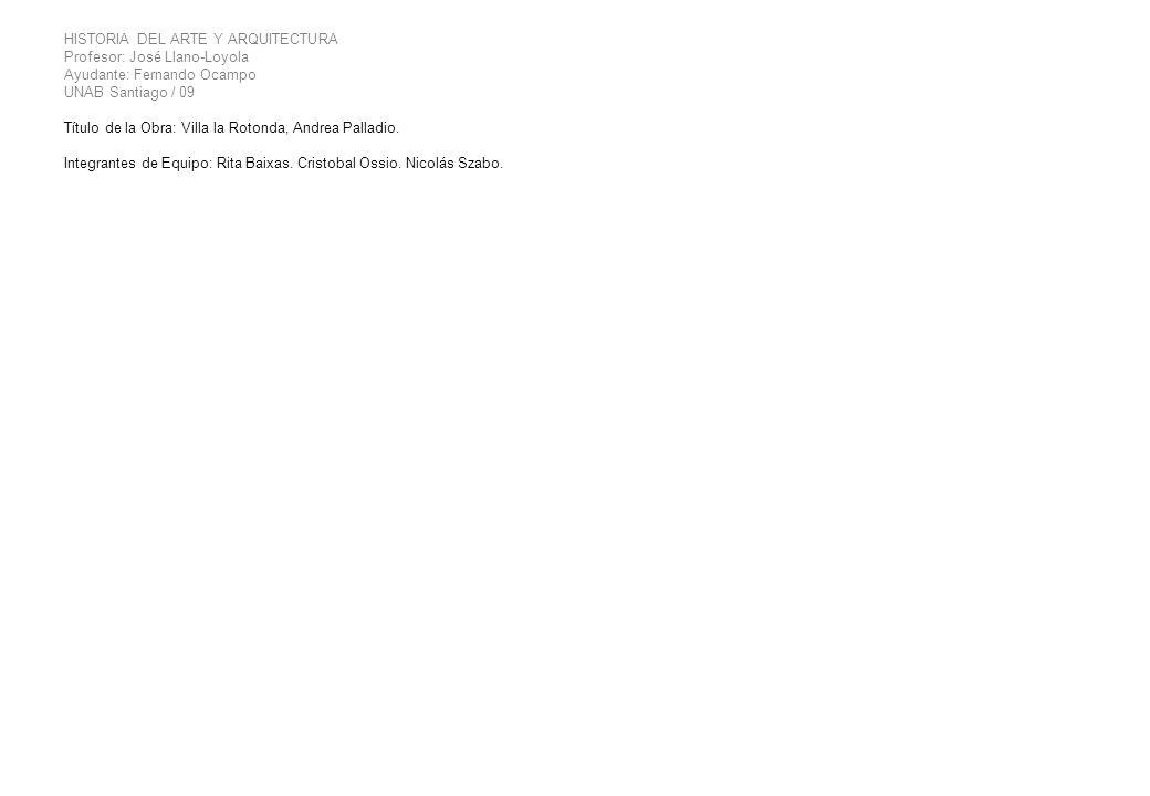 HISTORIA DEL ARTE Y ARQUITECTURA Profesor: José Llano-Loyola Ayudante: Fernando Ocampo UNAB Santiago / 09 Título de la Obra: Villa la Rotonda, Andrea
