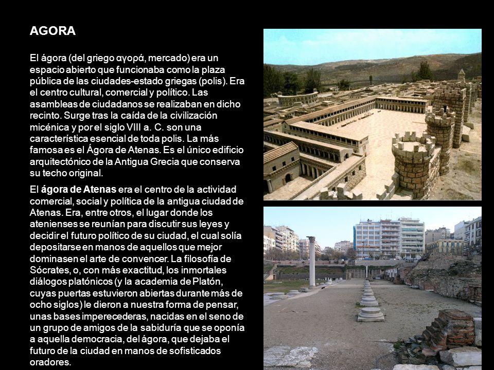 AGORA El ágora (del griego αγορά, mercado) era un espacio abierto que funcionaba como la plaza pública de las ciudades-estado griegas (polis). Era el