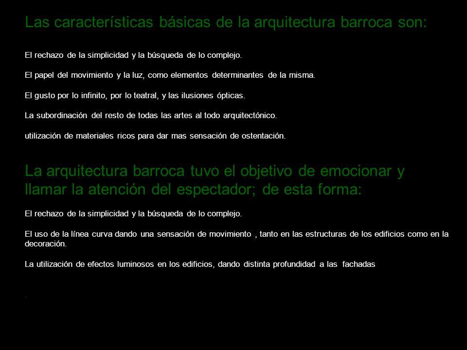Las características básicas de la arquitectura barroca son: El rechazo de la simplicidad y la búsqueda de lo complejo. El papel del movimiento y la lu