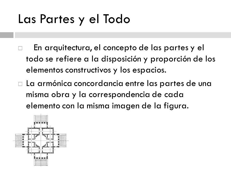 Las Partes y el Todo En arquitectura, el concepto de las partes y el todo se refiere a la disposición y proporción de los elementos constructivos y lo
