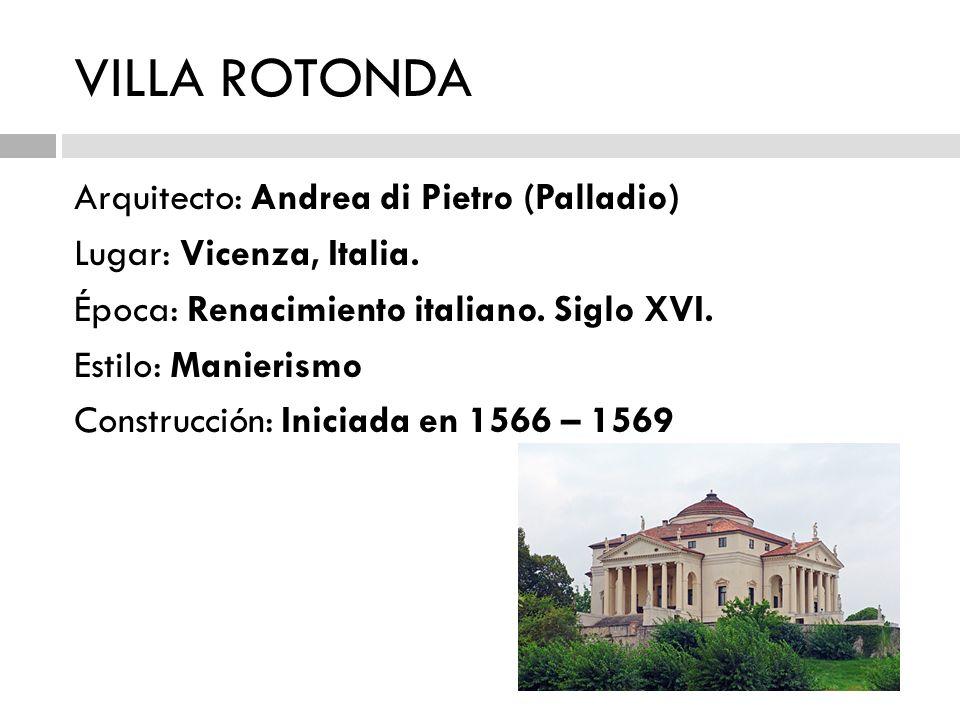 VILLA ROTONDA Arquitecto: Andrea di Pietro (Palladio) Lugar: Vicenza, Italia. Época: Renacimiento italiano. Siglo XVI. Estilo: Manierismo Construcción