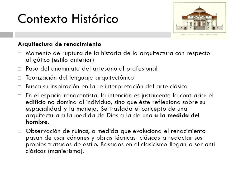 Contexto Histórico Arquitectura de renacimiento Momento de ruptura de la historia de la arquitectura con respecto al gótico (estilo anterior) Paso del