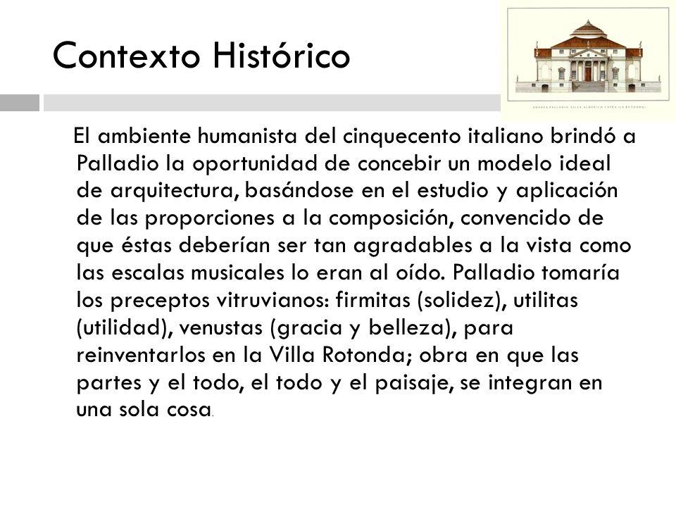 Contexto Histórico El ambiente humanista del cinquecento italiano brindó a Palladio la oportunidad de concebir un modelo ideal de arquitectura, basánd