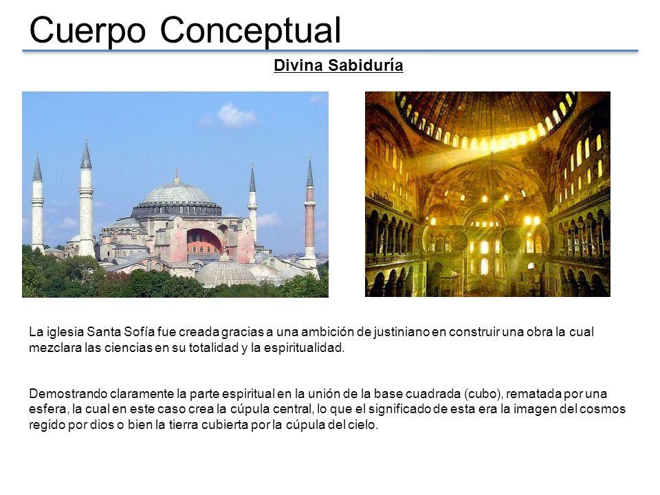 Cuerpo Conceptual Divina Sabiduría La iglesia Santa Sofía fue creada gracias a una ambición de justiniano en construir una obra la cual mezclara las c