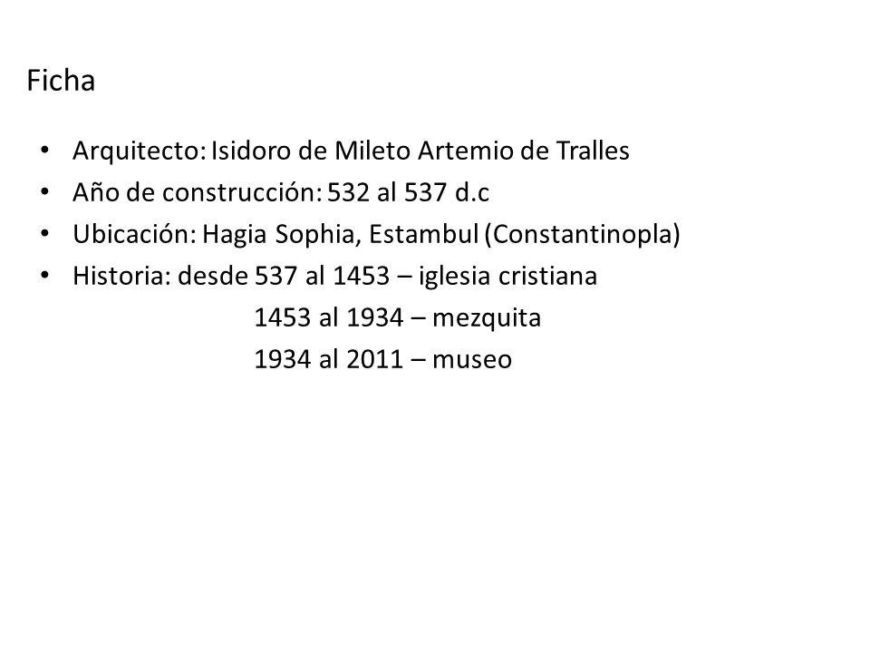 Ficha Arquitecto: Isidoro de Mileto Artemio de Tralles Año de construcción: 532 al 537 d.c Ubicación: Hagia Sophia, Estambul (Constantinopla) Historia