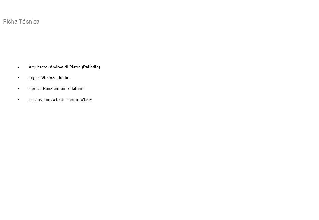 Ficha Técnica Arquitecto. Andrea di Pietro (Palladio) Lugar. Vicenza, Italia. Época. Renacimiento Italiano Fechas. inicio1566 – término1569