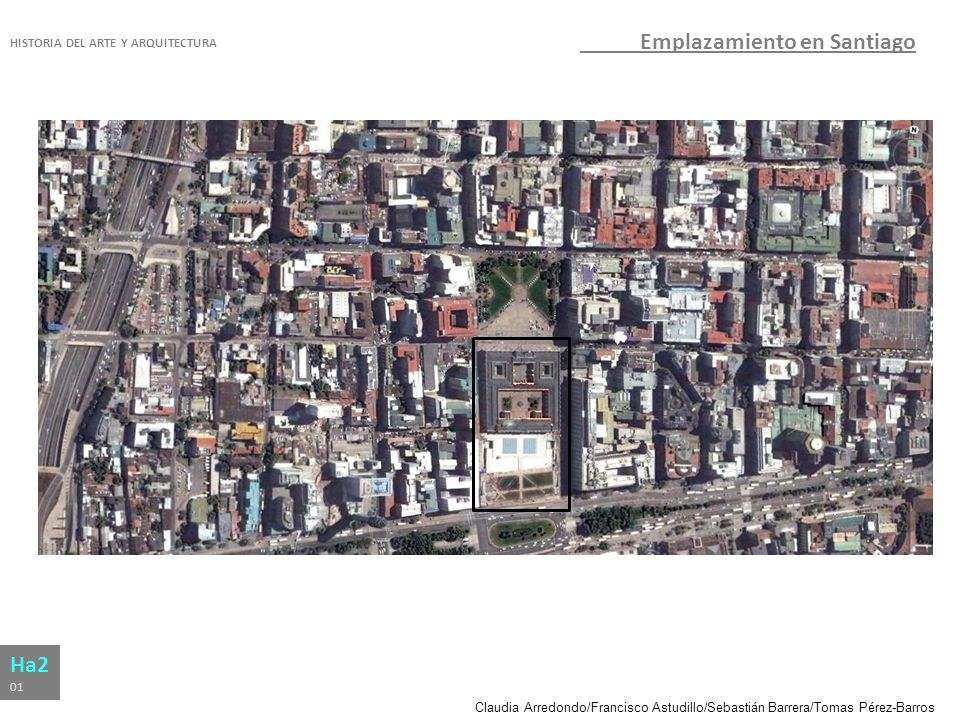 Claudia Arredondo/Francisco Astudillo/Sebastián Barrera/Tomas Pérez-Barros HISTORIA DEL ARTE Y ARQUITECTURA Ha2 01 Emplazamiento en Santiago