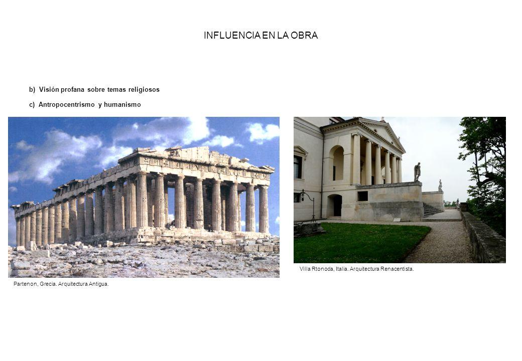 INFLUENCIA EN LA OBRA b) Visión profana sobre temas religiosos c) Antropocentrismo y humanismo Partenon, Grecia. Arquitectura Antigua. Villa Rtonoda,