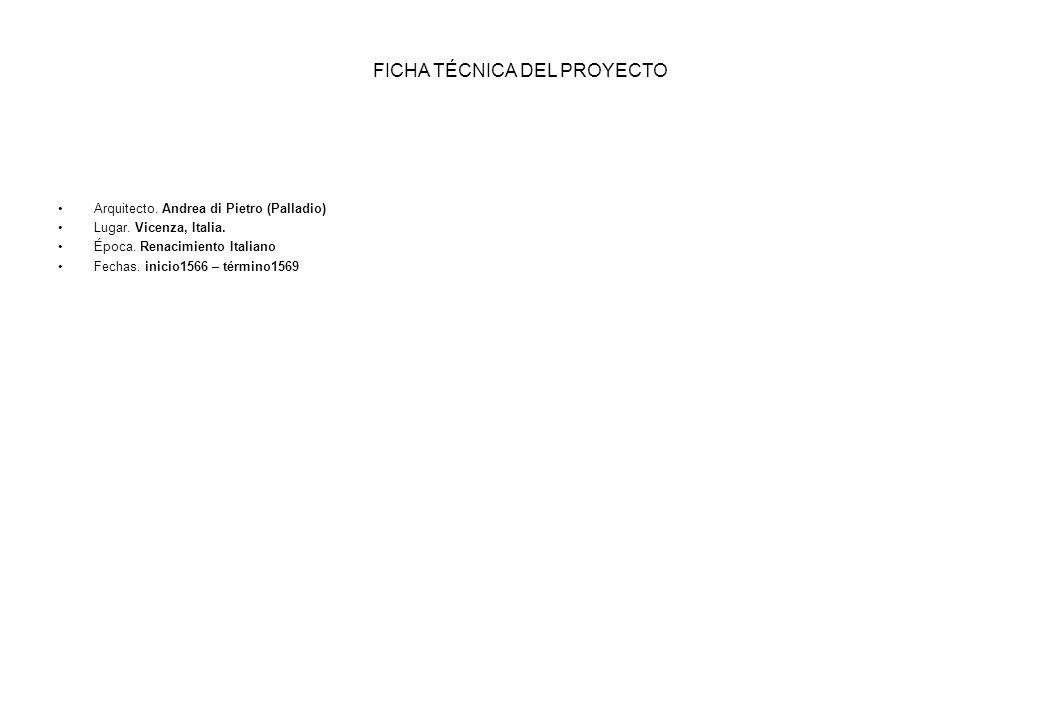 FICHA TÉCNICA DEL PROYECTO Arquitecto. Andrea di Pietro (Palladio) Lugar. Vicenza, Italia. Época. Renacimiento Italiano Fechas. inicio1566 – término15