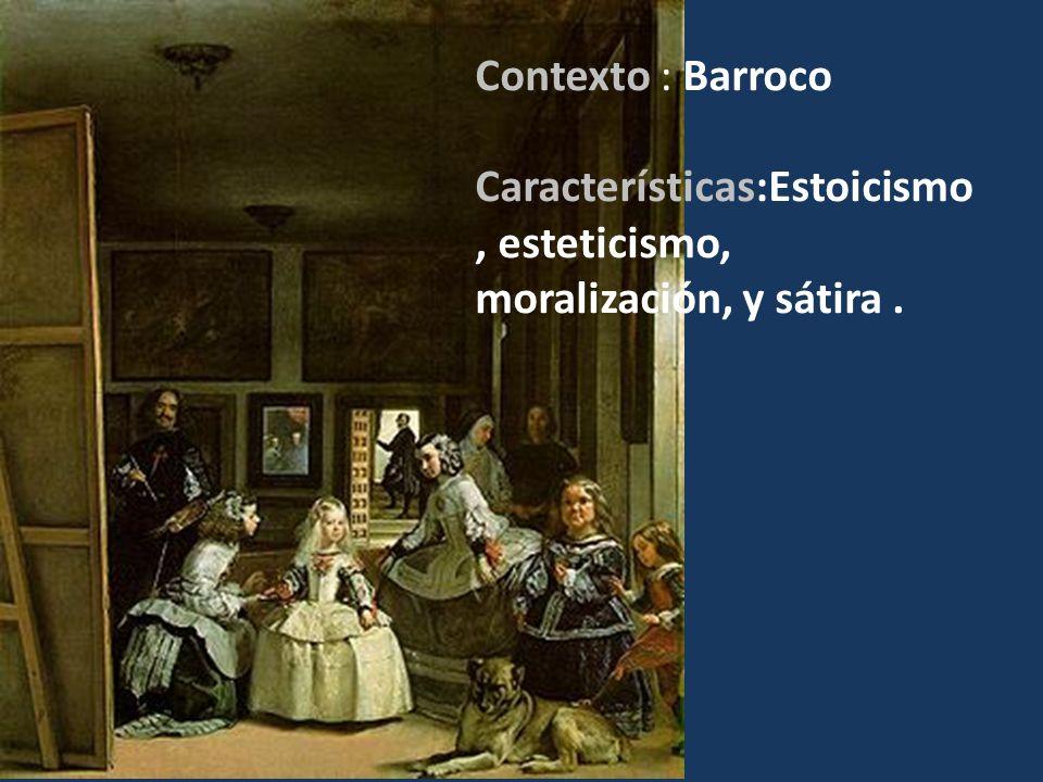 Estoicismo Contexto : Barroco Características:Estoicismo, esteticismo, moralización, y sátira.