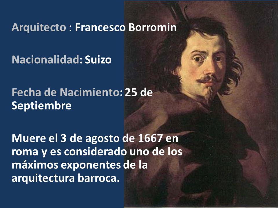 Arquitecto : Francesco Borromin Nacionalidad: Suizo Fecha de Nacimiento: 25 de Septiembre Muere el 3 de agosto de 1667 en roma y es considerado uno de