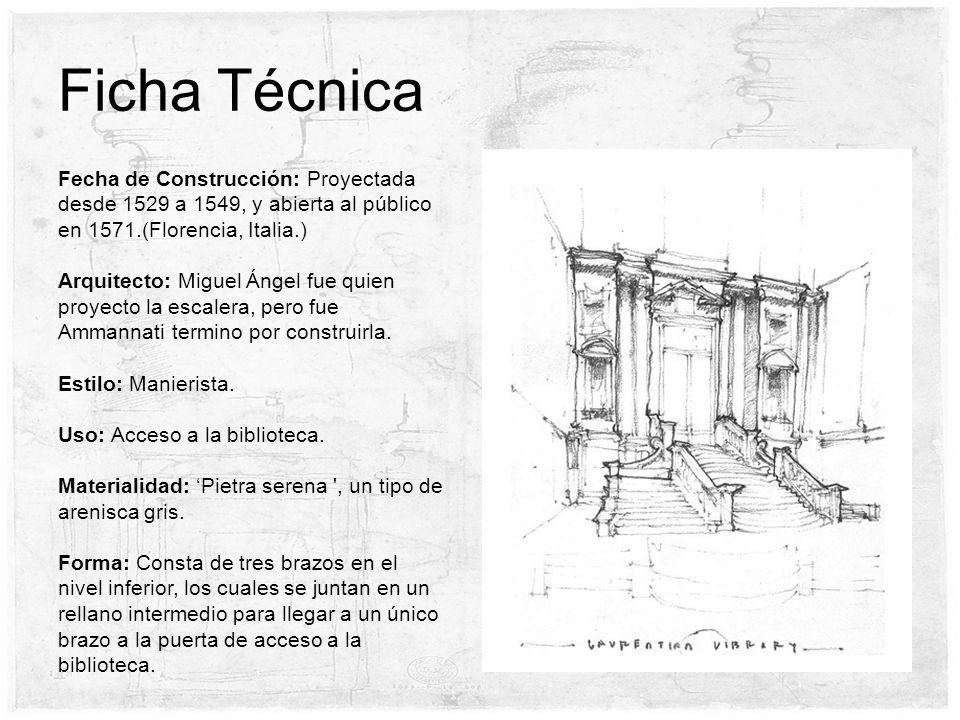 Ficha Técnica Fecha de Construcción: Proyectada desde 1529 a 1549, y abierta al público en 1571.(Florencia, Italia.) Arquitecto: Miguel Ángel fue quien proyecto la escalera, pero fue Ammannati termino por construirla.