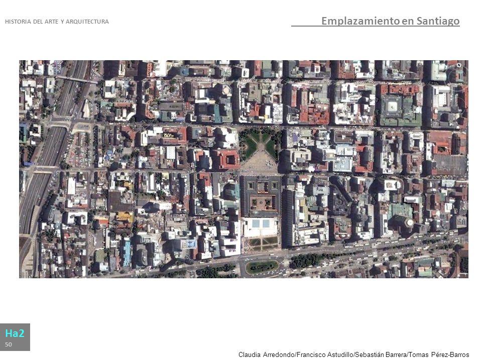 Claudia Arredondo/Francisco Astudillo/Sebastián Barrera/Tomas Pérez-Barros HISTORIA DEL ARTE Y ARQUITECTURA Ha2 50 Emplazamiento en Santiago