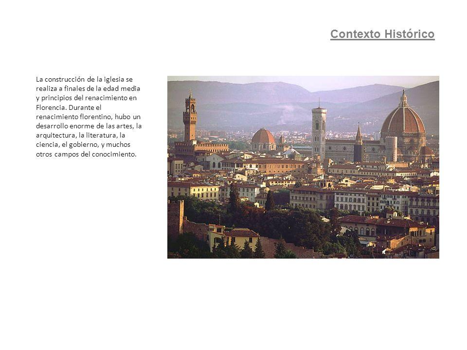 Contexto Histórico La construcción de la iglesia se realiza a finales de la edad media y principios del renacimiento en Florencia. Durante el renacimi