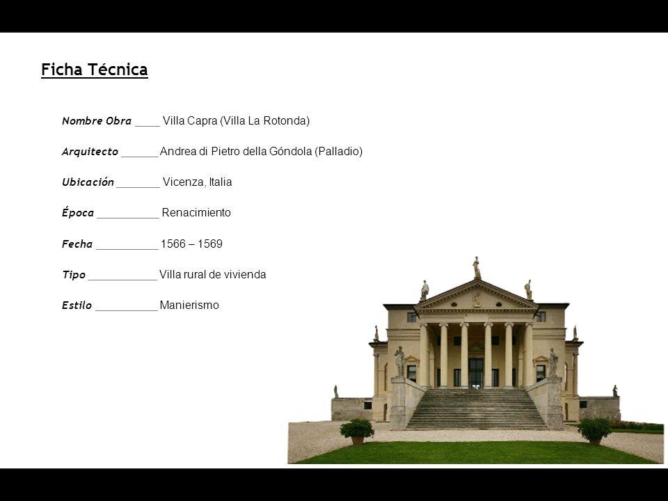 Ficha Técnica Nombre Obra ____ Villa Capra (Villa La Rotonda) Arquitecto ______ Andrea di Pietro della Góndola (Palladio) Ubicación _______ Vicenza, Italia Época __________ Renacimiento Fecha __________ 1566 – 1569 Tipo ___________ Villa rural de vivienda Estilo __________ Manierismo