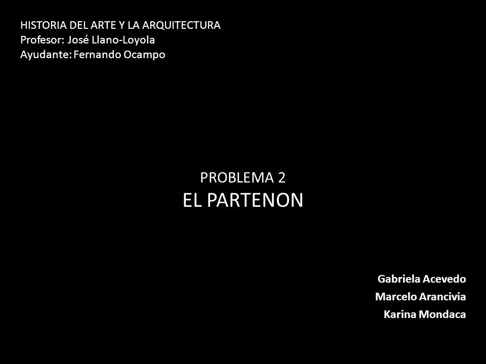 Gabriela Acevedo Marcelo Arancivia Karina Mondaca PROBLEMA 2 EL PARTENON HISTORIA DEL ARTE Y LA ARQUITECTURA Profesor: José Llano-Loyola Ayudante: Fer