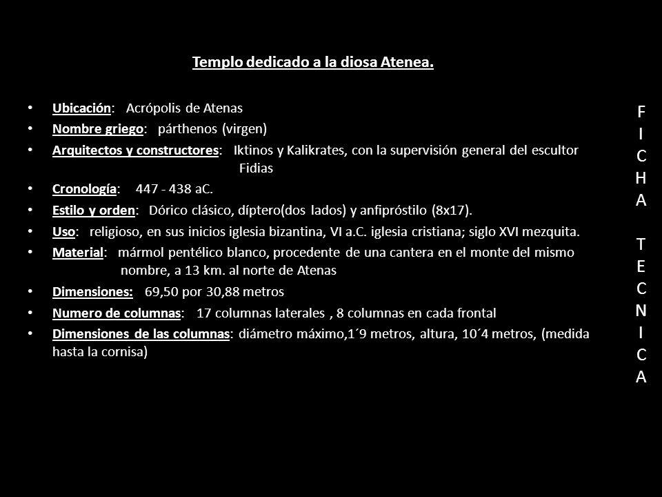 FICHATECNICAFICHATECNICA Templo dedicado a la diosa Atenea. Ubicación: Acrópolis de Atenas Nombre griego: párthenos (virgen) Arquitectos y constructor