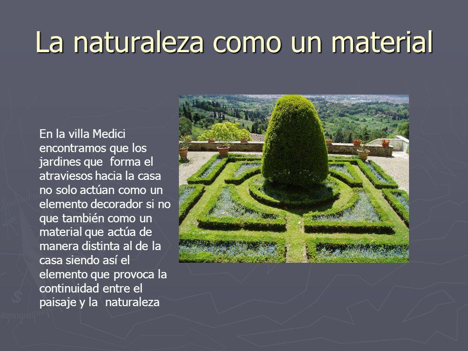 La naturaleza como un material En la villa Medici encontramos que los jardines que forma el atraviesos hacia la casa no solo actúan como un elemento d
