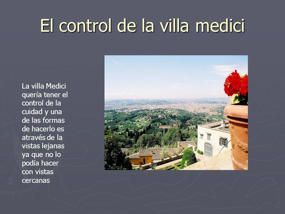 El control de la villa medici La villa Medici quería tener el control de la cuidad y una de las formas de hacerlo es através de la vistas lejanas ya q
