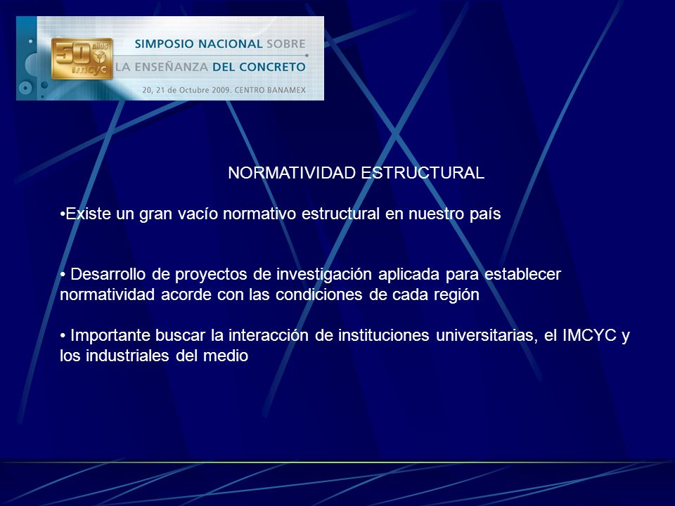 NORMATIVIDAD ESTRUCTURAL Existe un gran vacío normativo estructural en nuestro país Desarrollo de proyectos de investigación aplicada para establecer normatividad acorde con las condiciones de cada región Importante buscar la interacción de instituciones universitarias, el IMCYC y los industriales del medio