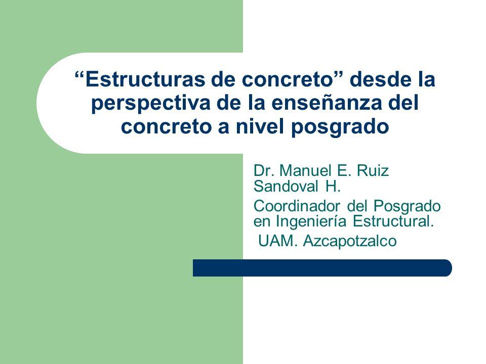Estructuras de concreto desde la perspectiva de la enseñanza del concreto a nivel posgrado Dr. Manuel E. Ruiz Sandoval H. Coordinador del Posgrado en
