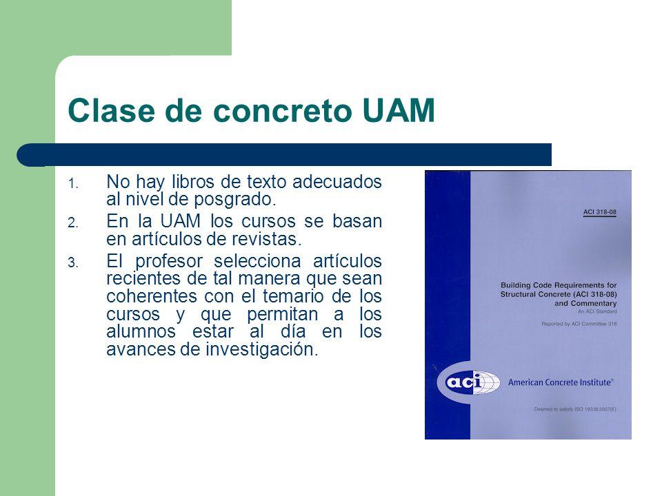 Clase de concreto UAM 1. No hay libros de texto adecuados al nivel de posgrado. 2. En la UAM los cursos se basan en artículos de revistas. 3. El profe
