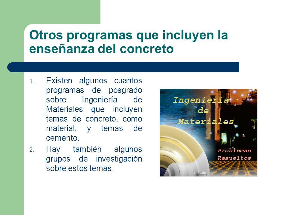 Otros programas que incluyen la enseñanza del concreto 1. Existen algunos cuantos programas de posgrado sobre Ingeniería de Materiales que incluyen te