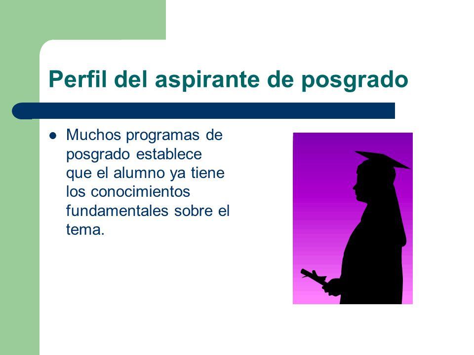 Perfil del aspirante de posgrado Muchos programas de posgrado establece que el alumno ya tiene los conocimientos fundamentales sobre el tema.