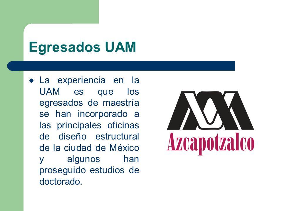 Egresados UAM La experiencia en la UAM es que los egresados de maestría se han incorporado a las principales oficinas de diseño estructural de la ciud
