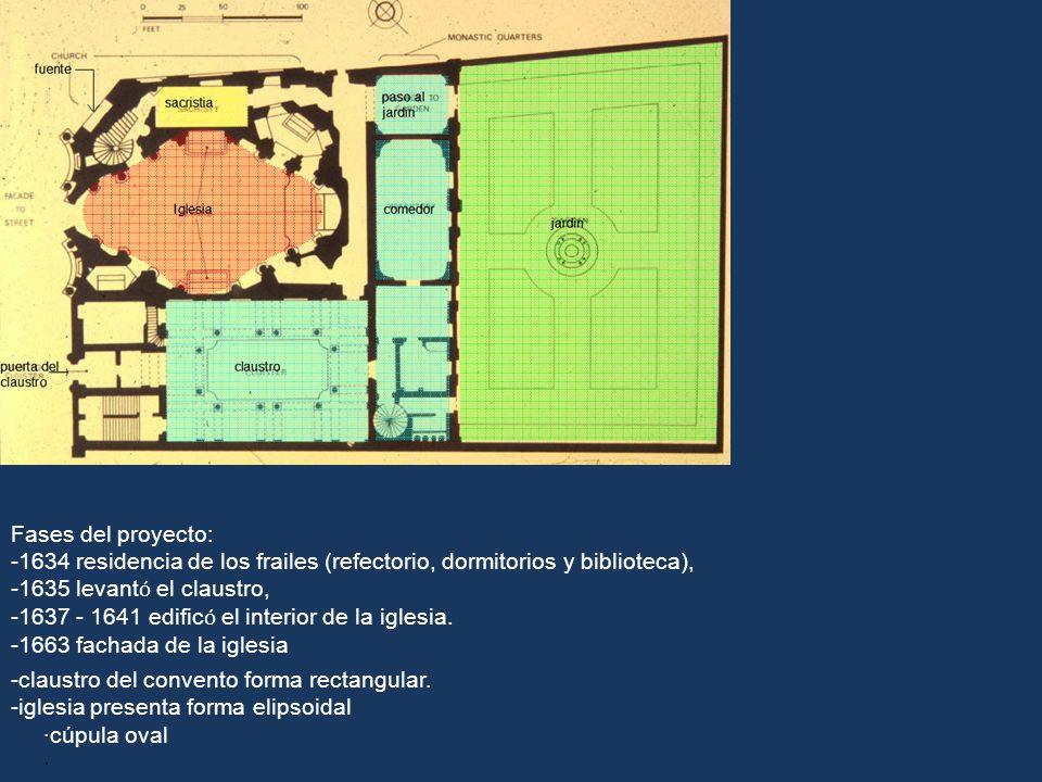 -claustro del convento forma rectangular. -iglesia presenta forma elipsoidal ·cúpula oval · Fases del proyecto: -1634 residencia de los frailes (refec