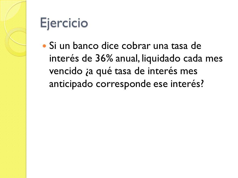 Ejercicio Si un banco dice cobrar una tasa de interés de 36% anual, liquidado cada mes vencido ¿a qué tasa de interés mes anticipado corresponde ese i
