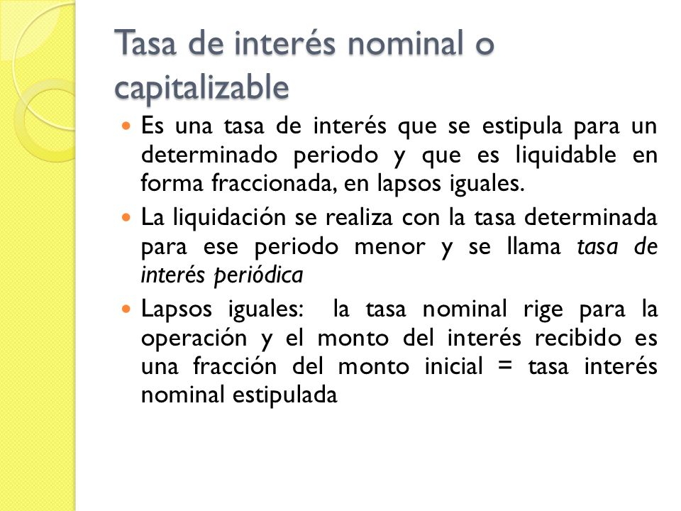 Tasa de interés nominal o capitalizable Es una tasa de interés que se estipula para un determinado periodo y que es liquidable en forma fraccionada, e