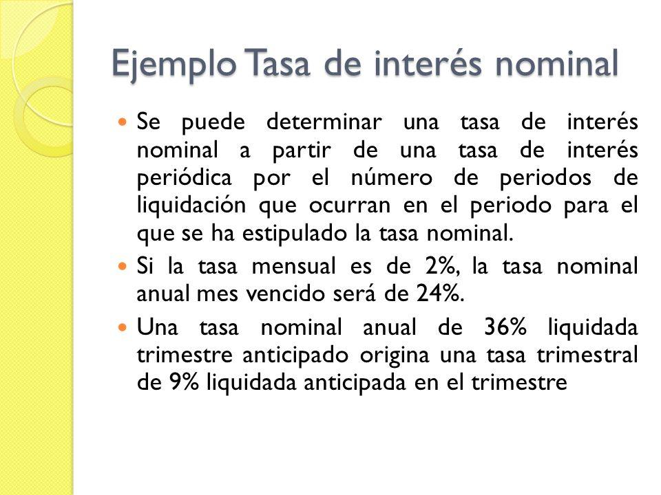 Ejemplo Tasa de interés nominal Se puede determinar una tasa de interés nominal a partir de una tasa de interés periódica por el número de periodos de