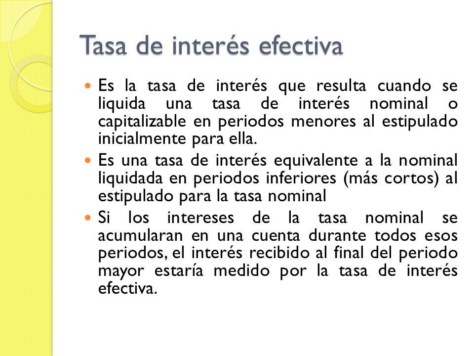 Tasa de interés efectiva Es la tasa de interés que resulta cuando se liquida una tasa de interés nominal o capitalizable en periodos menores al estipu