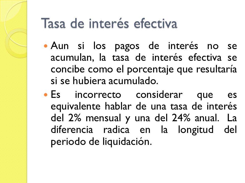 Tasa de interés efectiva Aun si los pagos de interés no se acumulan, la tasa de interés efectiva se concibe como el porcentaje que resultaría si se hu