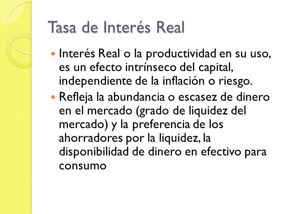 Tasa de Interés Real Interés Real o la productividad en su uso, es un efecto intrínseco del capital, independiente de la inflación o riesgo. Refleja l
