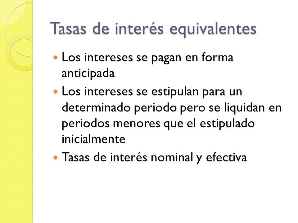 Tasas de interés equivalentes Los intereses se pagan en forma anticipada Los intereses se estipulan para un determinado periodo pero se liquidan en pe