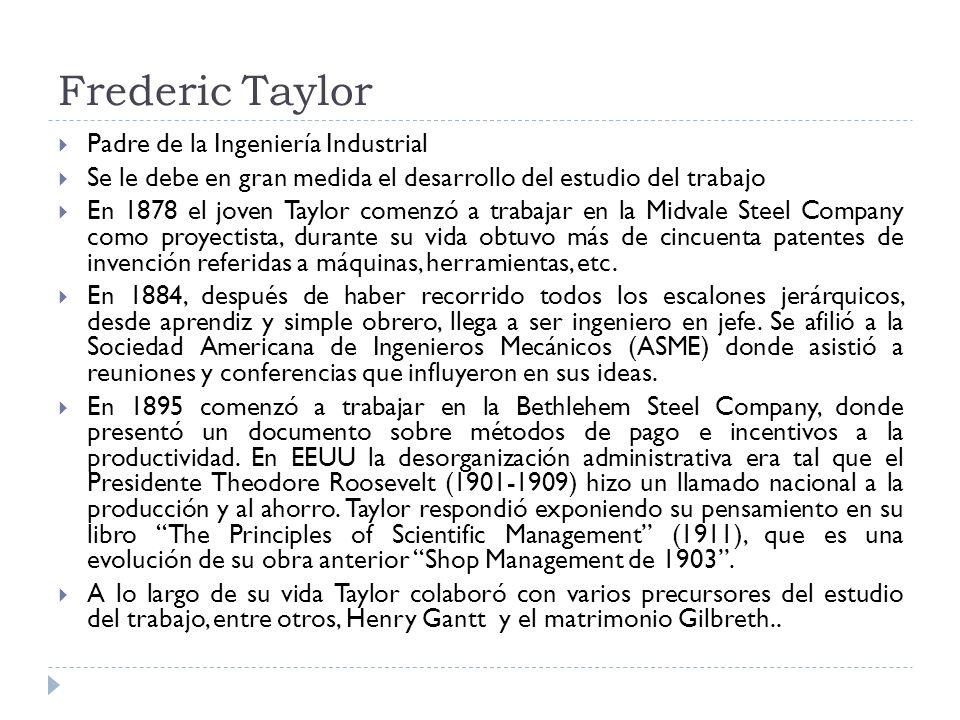 Frederic Taylor Padre de la Ingeniería Industrial Se le debe en gran medida el desarrollo del estudio del trabajo En 1878 el joven Taylor comenzó a tr