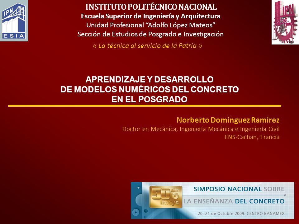 APRENDIZAJE Y DESARROLLO DE MODELOS NUMÉRICOS DEL CONCRETO EN EL POSGRADO « La técnica al servicio de la Patria » INSTITUTO POLITÉCNICO NACIONAL Escue