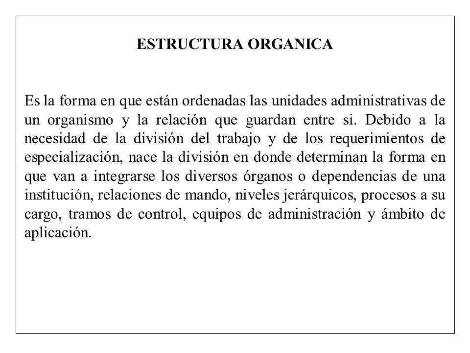 ESTRUCTURA ORGANICA Es la forma en que están ordenadas las unidades administrativas de un organismo y la relación que guardan entre si. Debido a la ne