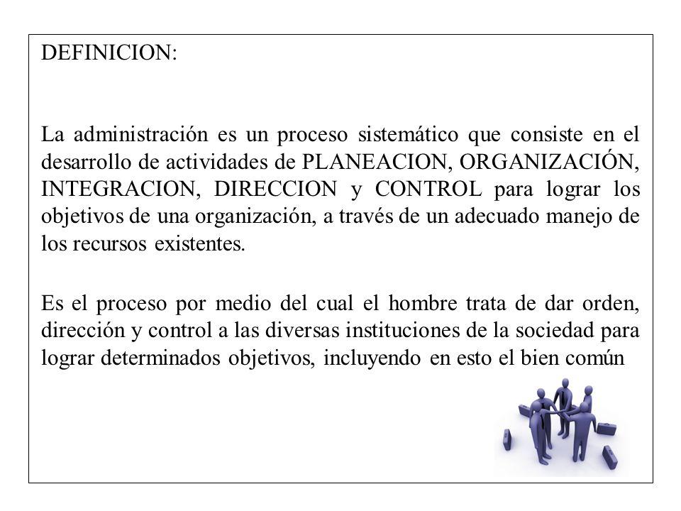 DEFINICION: La administración es un proceso sistemático que consiste en el desarrollo de actividades de PLANEACION, ORGANIZACIÓN, INTEGRACION, DIRECCI