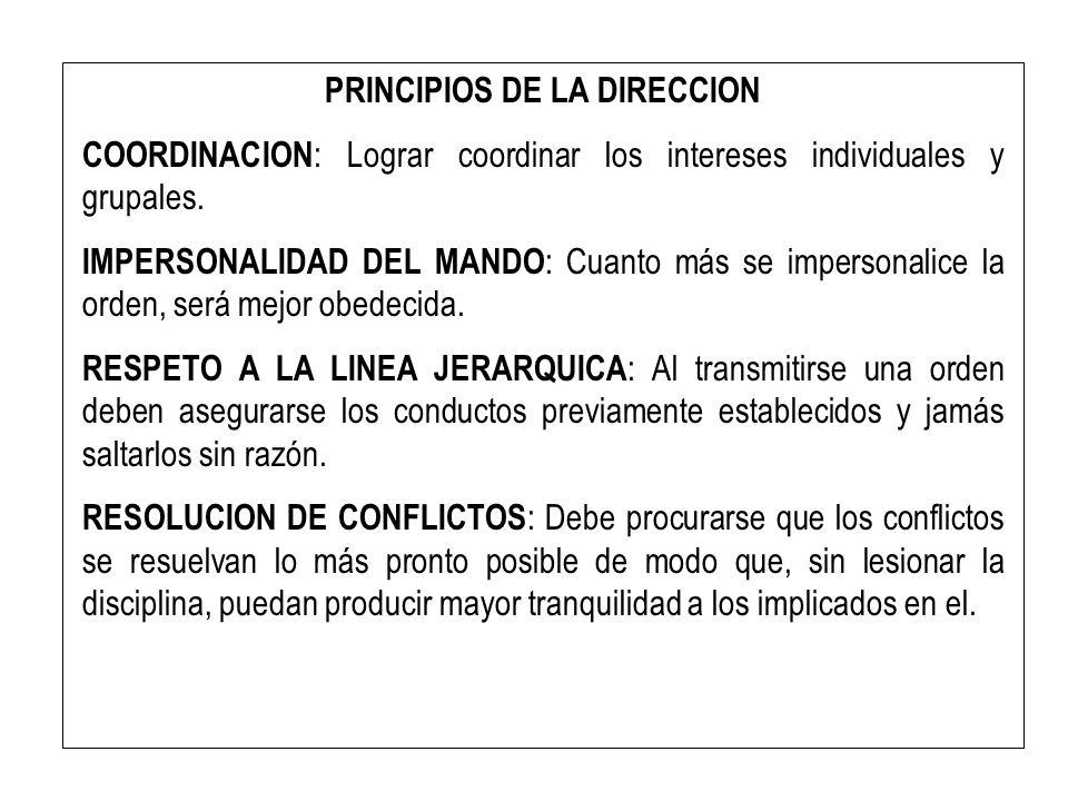 PRINCIPIOS DE LA DIRECCION COORDINACION : Lograr coordinar los intereses individuales y grupales. IMPERSONALIDAD DEL MANDO : Cuanto más se impersonali